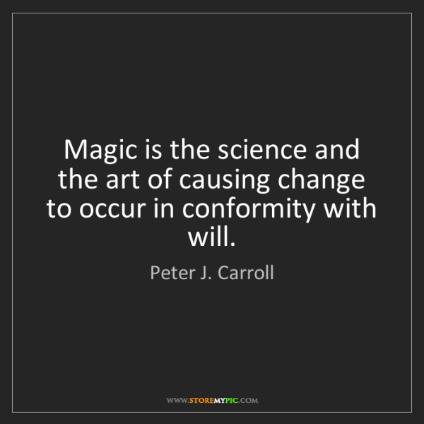 Peter J. Carroll: Magic is the science and the art of causing change to...