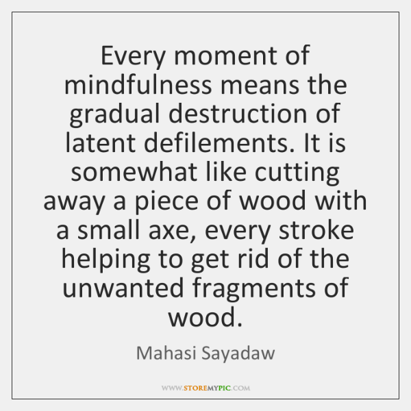 Every moment of mindfulness means the gradual destruction of latent defilements. It ...