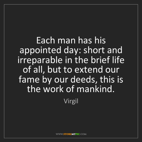 Virgil: Each man has his appointed day: short and irreparable...
