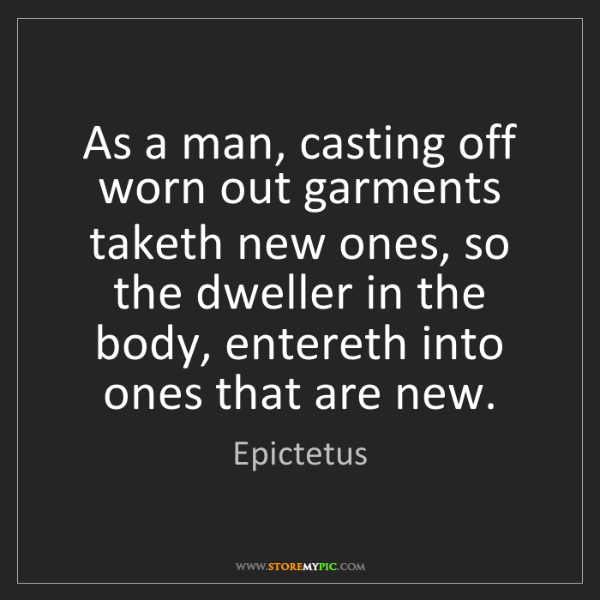 Epictetus: As a man, casting off worn out garments taketh new ones,...