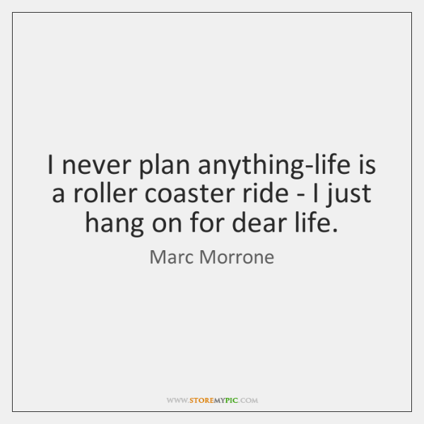 I never plan anything-life is a roller coaster ride - I just ...