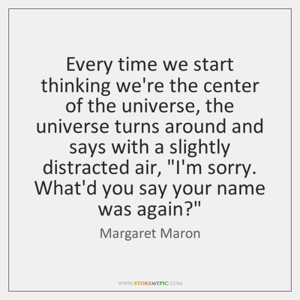 Every time we start thinking we're the center of the universe, the ...