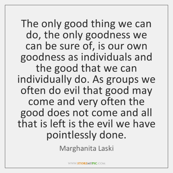 The only good thing we can do, the only goodness we can ...