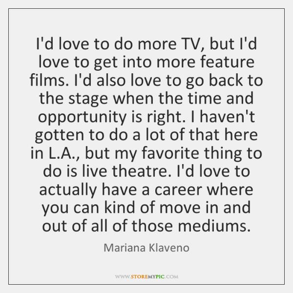 I'd love to do more TV, but I'd love to get into ...