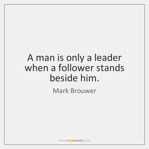 A man is only a leader when a follower stands beside him.