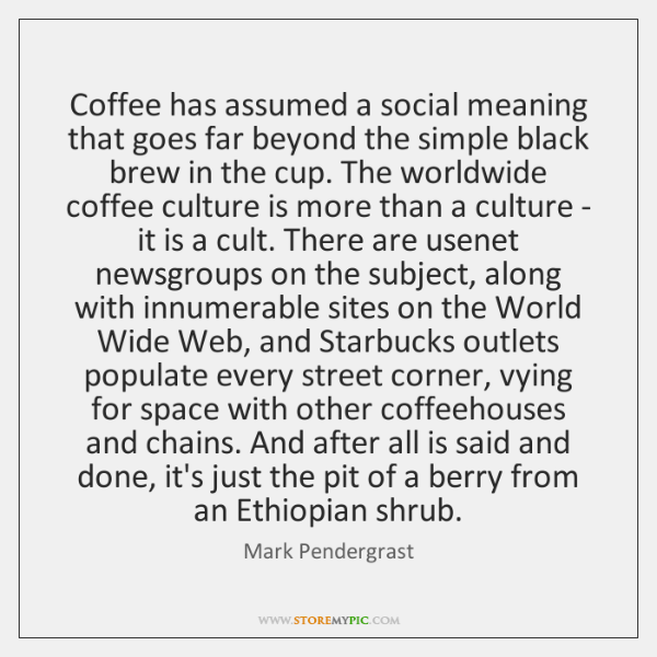 Coffee has assumed a social meaning that goes far beyond the simple ...