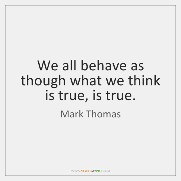 We all behave as though what we think is true, is true.