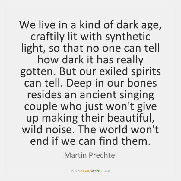 We live in a kind of dark age, craftily lit with synthetic ...