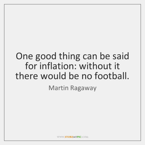 One good thing can be said for inflation: without it there would ...