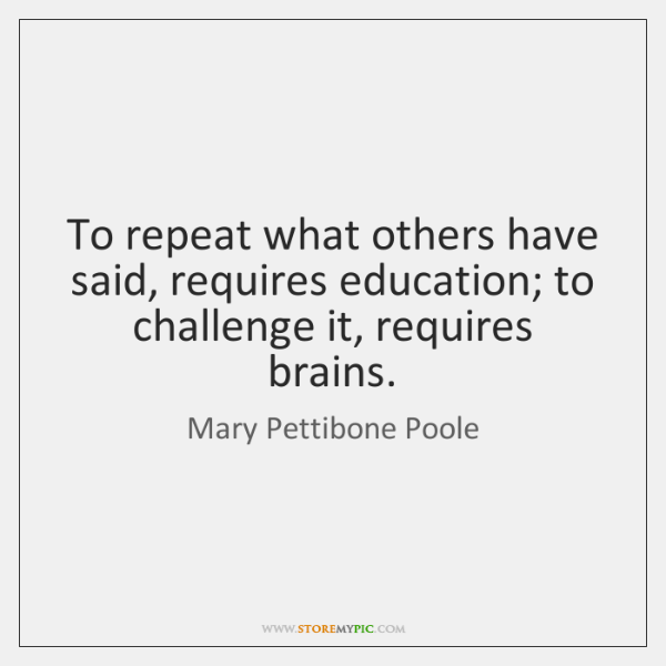 To repeat what others have said, requires education; to challenge it, requires ...