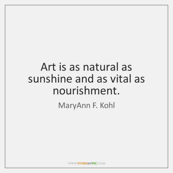 Art is as natural as sunshine and as vital as nourishment.