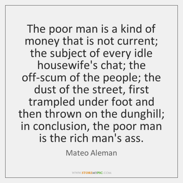 The poor man is a kind of money that is not current; ...