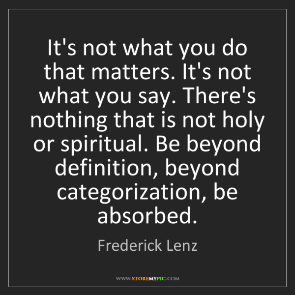 Frederick Lenz: It's not what you do that matters. It's not what you...