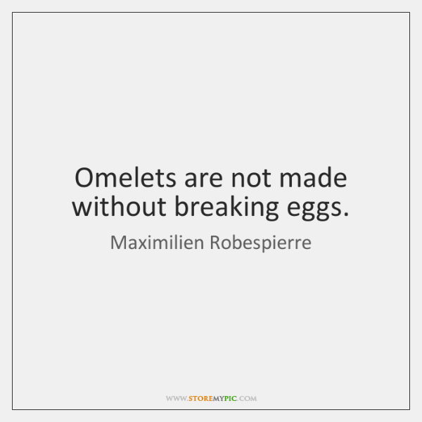 Omelets are not made without breaking eggs.