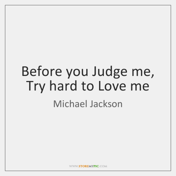 Before you Judge me, Try hard to Love me