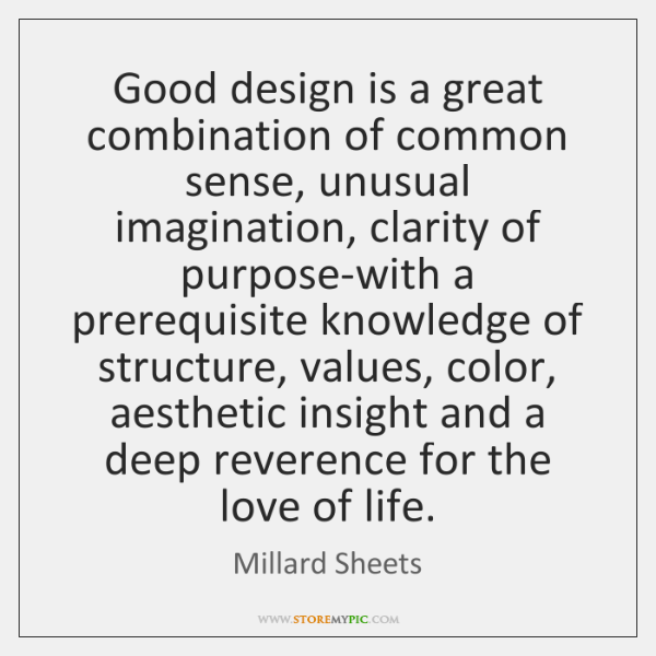 Good design is a great combination of common sense, unusual imagination, clarity ...