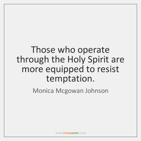 Those who operate through the Holy Spirit are more equipped to resist ...