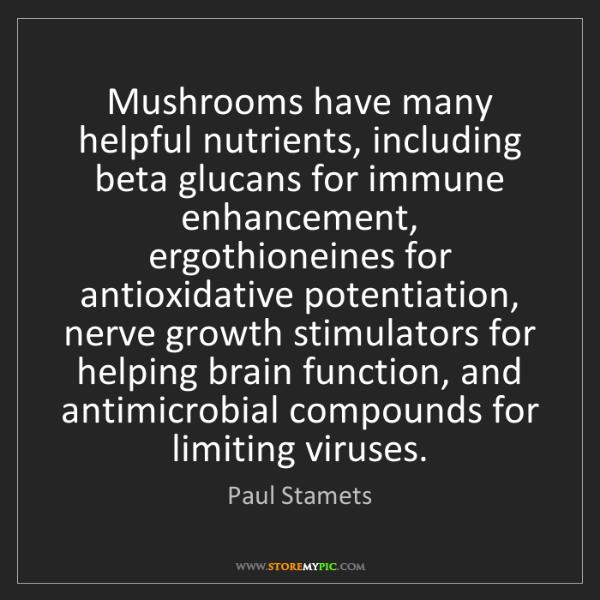 Paul Stamets: Mushrooms have many helpful nutrients, including beta...