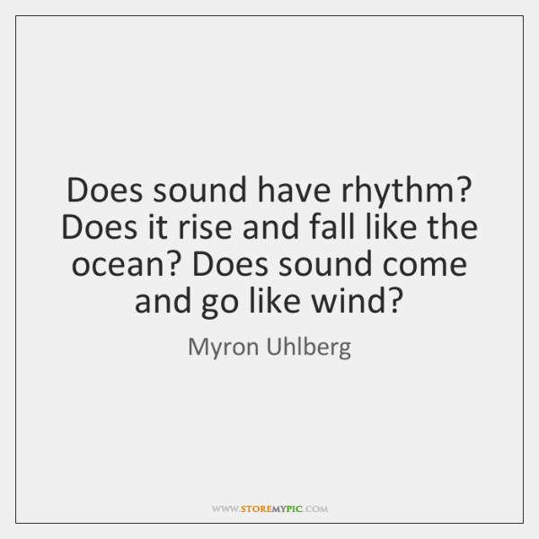 Does sound have rhythm? Does it rise and fall like the ocean? ...