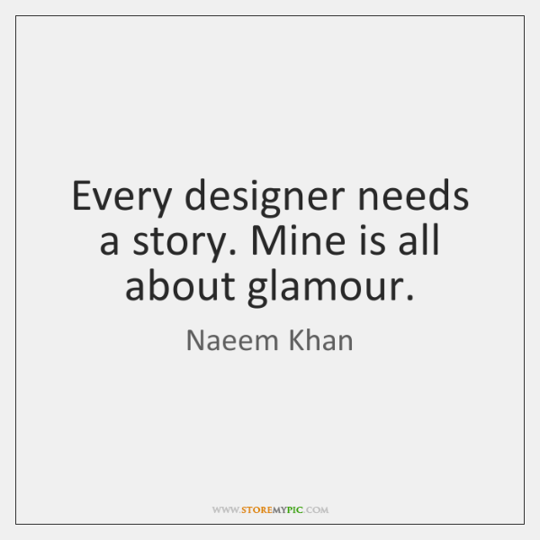 Every designer needs a story. Mine is all about glamour.