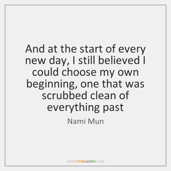 And at the start of every new day, I still believed I ...