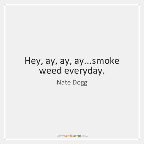 Hey, ay, ay, ay...smoke weed everyday.