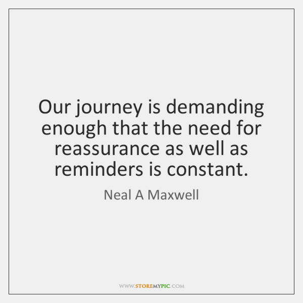 Our journey is demanding enough that the need for reassurance as well ...