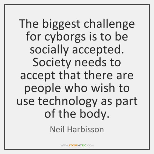 The biggest challenge for cyborgs is to be socially accepted. Society needs ...