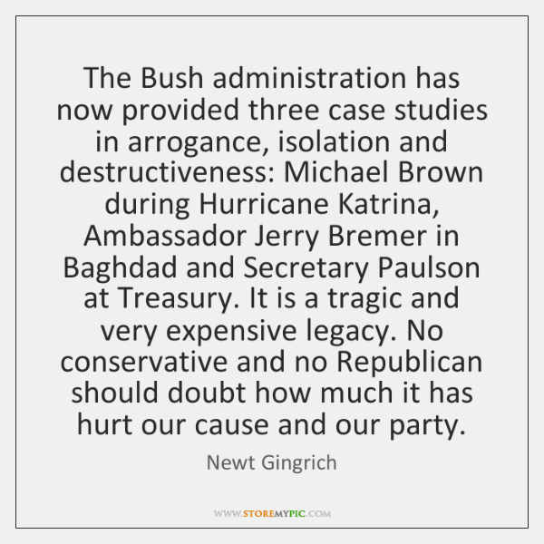 The Bush administration has now provided three case studies in arrogance, isolation ...