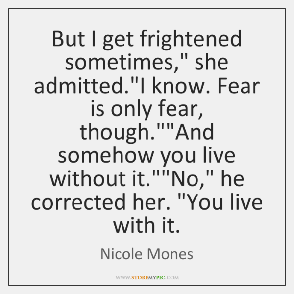 But I get frightened sometimes,