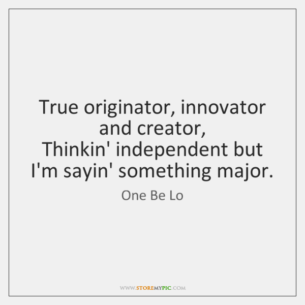 True originator, innovator and creator,  Thinkin' independent but I'm sayin' something major.