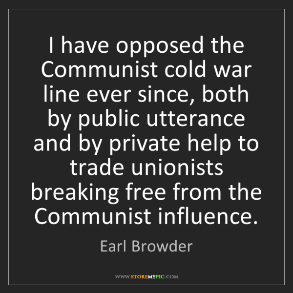 Earl Browder: I have opposed the Communist cold war line ever since,...