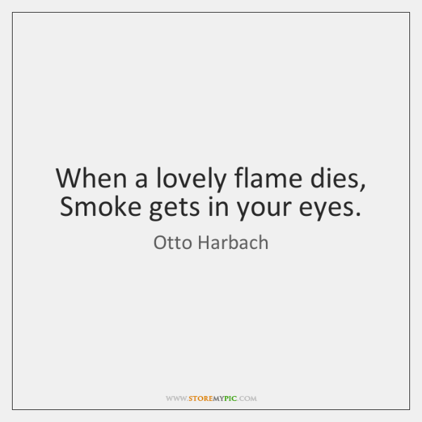 When a lovely flame dies,  Smoke gets in your eyes.