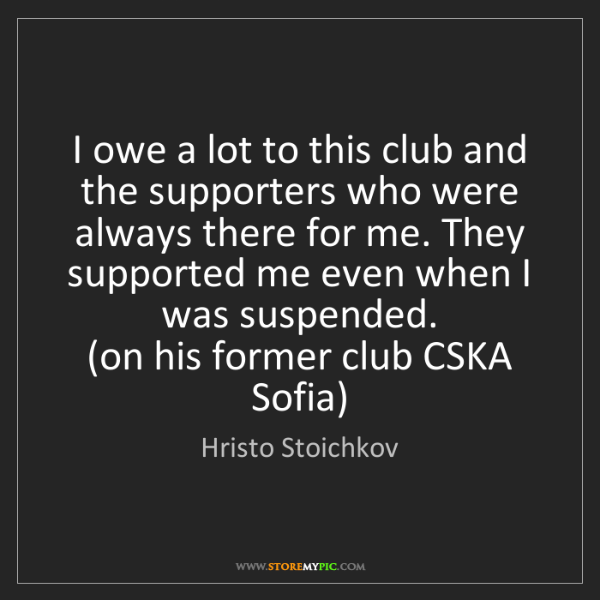 Hristo Stoichkov: I owe a lot to this club and the supporters who were...