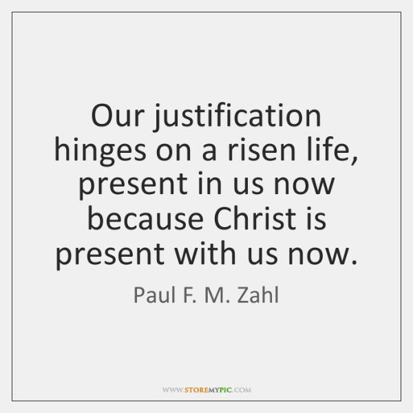 Our justification hinges on a risen life, present in us now because ...