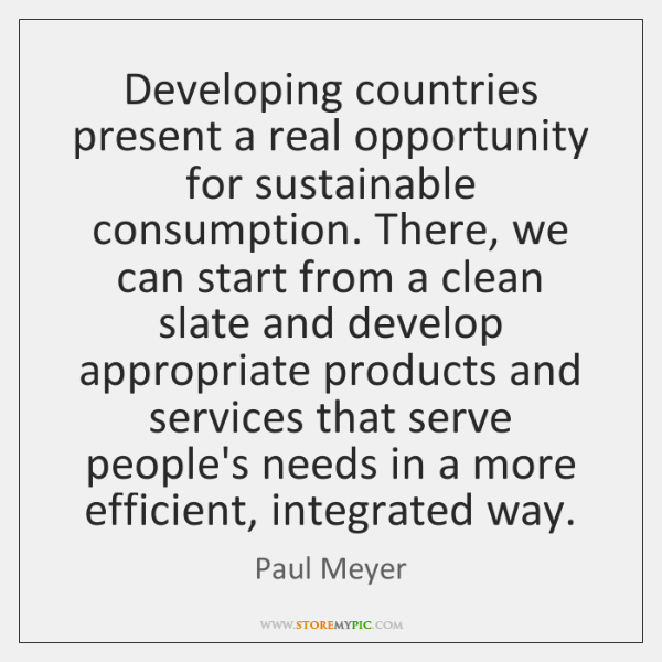 Developing countries present a real opportunity for sustainable consumption. There, we can ...