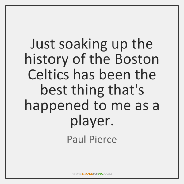 Just soaking up the history of the Boston Celtics has been the ...