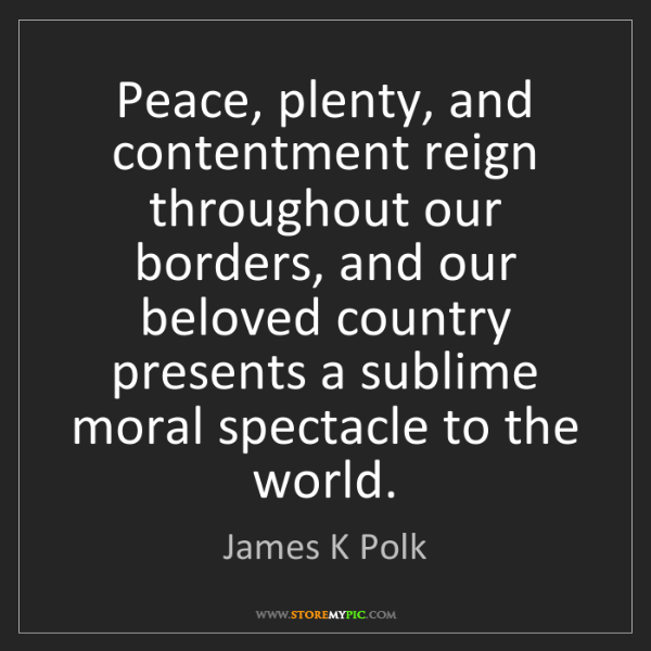 James K Polk: Peace, plenty, and contentment reign throughout our borders,...
