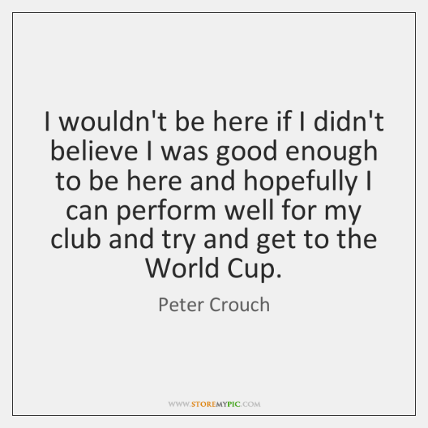I wouldn't be here if I didn't believe I was good enough ...
