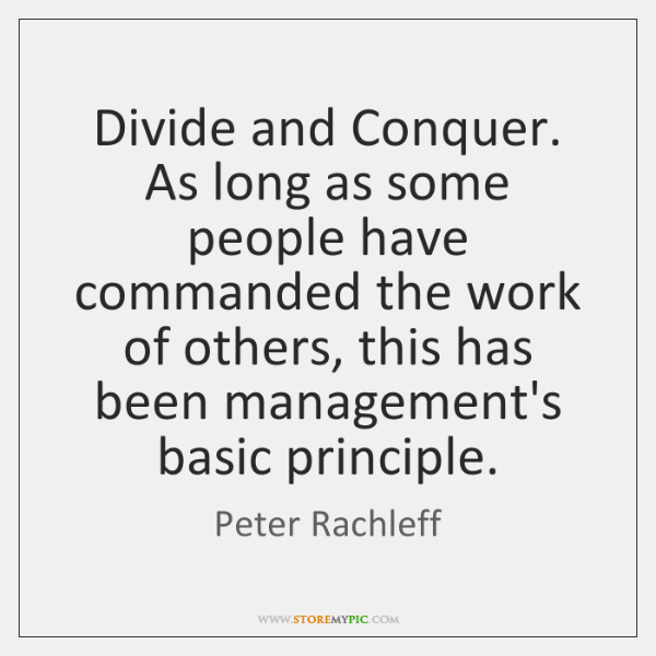 Divide and Conquer. As long as some people have commanded the work ...