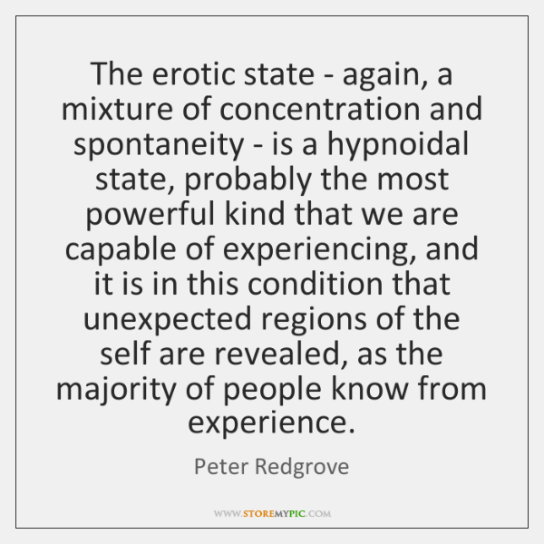 The erotic state - again, a mixture of concentration and spontaneity - ...