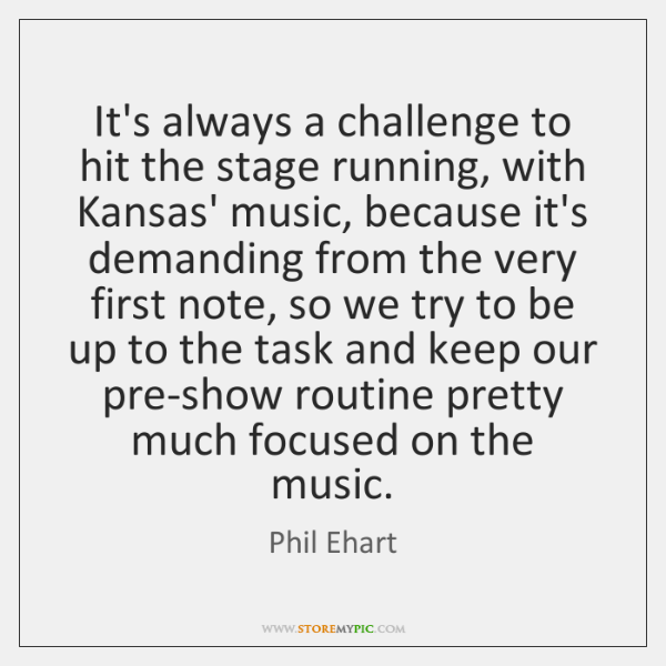 It's always a challenge to hit the stage running, with Kansas' music, ...