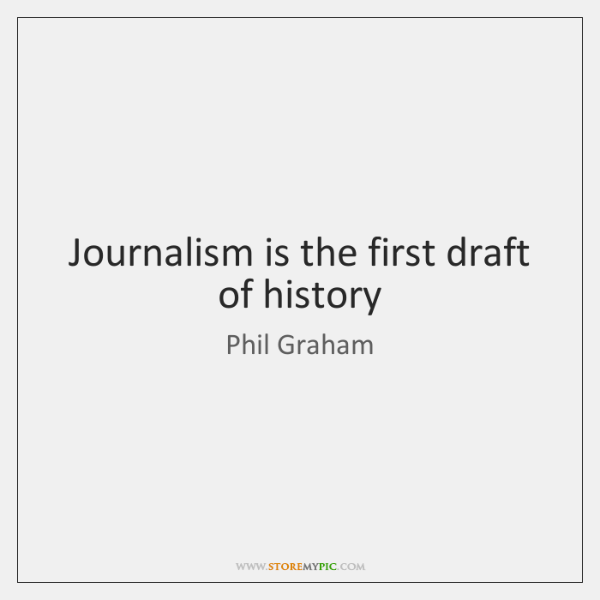 Journalism is the first draft of history