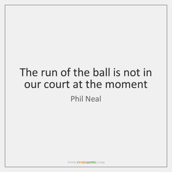 The run of the ball is not in our court at the ...