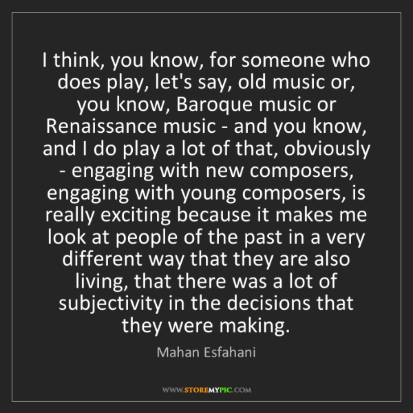 Mahan Esfahani: I think, you know, for someone who does play, let's say,...