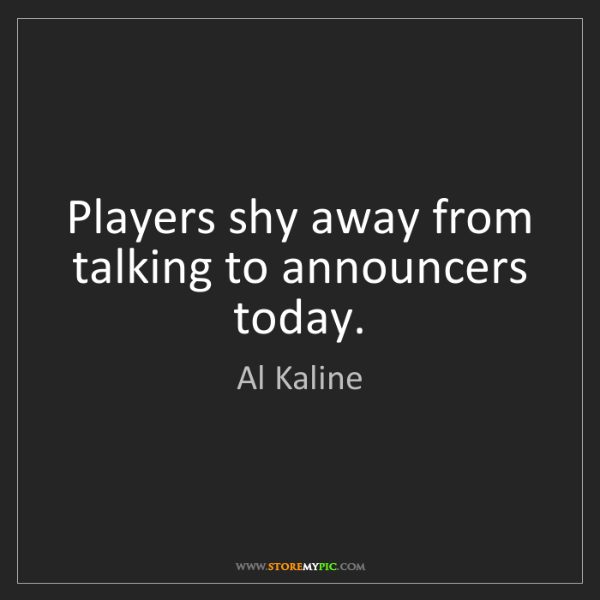 Al Kaline: Players shy away from talking to announcers today.