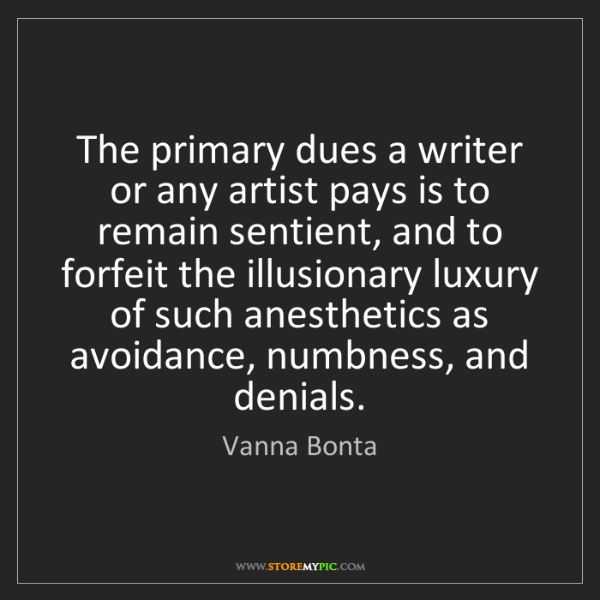 Vanna Bonta: The primary dues a writer or any artist pays is to remain...