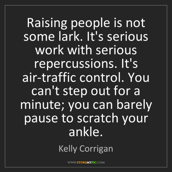 Kelly Corrigan: Raising people is not some lark. It's serious work with...