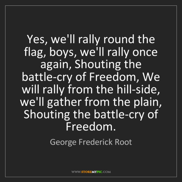 George Frederick Root: Yes, we'll rally round the flag, boys, we'll rally once...