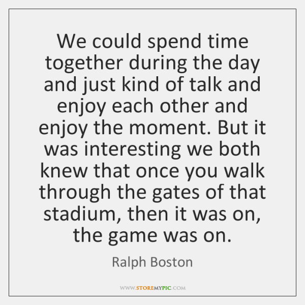 We could spend time together during the day and just kind of ...